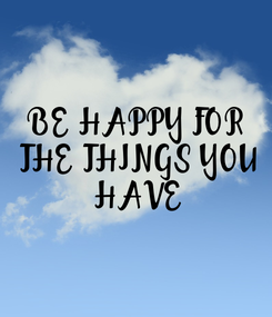 Poster: BE HAPPY FOR  THE THINGS YOU  HAVE
