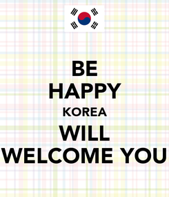Poster: BE HAPPY KOREA WILL WELCOME YOU