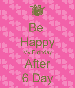 Poster: Be  Happy My Birthday After 6 Day