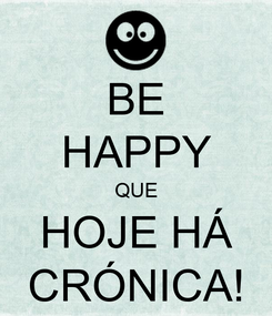 Poster: BE HAPPY QUE HOJE HÁ CRÓNICA!