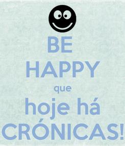 Poster: BE  HAPPY que hoje há CRÓNICAS!