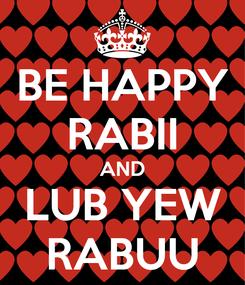 Poster: BE HAPPY RABII AND LUB YEW RABUU
