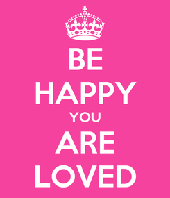 Poster: BE HAPPY YOU ARE LOVED