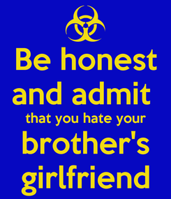 Poster: Be honest and admit  that you hate your brother's girlfriend