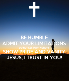 Poster: BE HUMBLE ADMIT YOUR LIMITATIONS DO NOT LET YOUR ACTIONS SHOW PRIDE AND VANITY JESUS, I TRUST IN YOU!