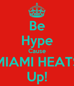 Poster: Be Hype Cause MIAMI HEATS Up!