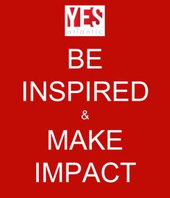 Poster: BE INSPIRED & MAKE IMPACT