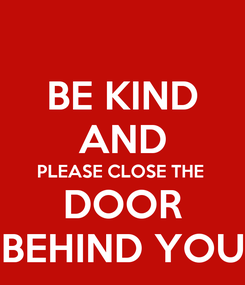 Poster: BE KIND AND PLEASE CLOSE THE  DOOR BEHIND YOU