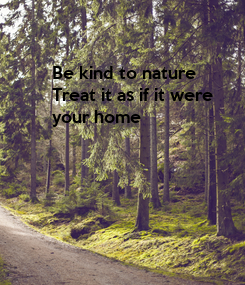Poster: Be kind to nature  Treat it as if it were your home