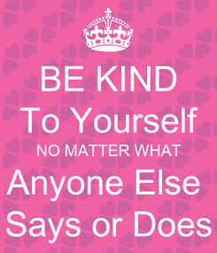 Poster: BE KIND To Yourself NO MATTER WHAT Anyone Else  Says or Does
