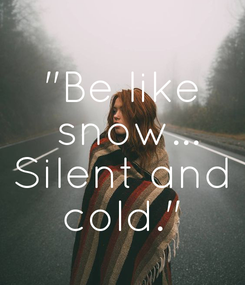 """Poster: """"Be like  snow... Silent and cold."""""""
