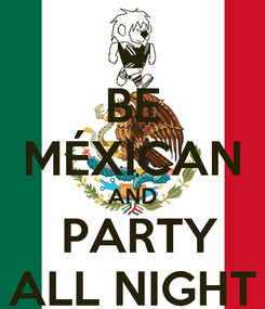 Poster: BE MÉXICAN AND  PARTY ALL NIGHT