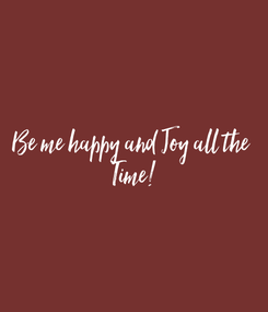 Poster: Be me happy and Joy all the  Time!