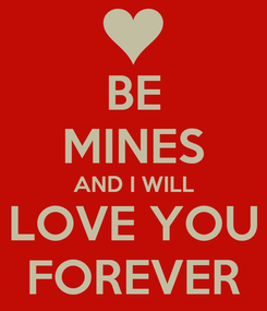 Poster: BE MINES AND I WILL LOVE YOU FOREVER