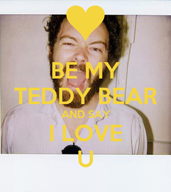 Poster: BE MY TEDDY BEAR AND SAY I LOVE U