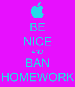 Poster: BE NICE AND BAN HOMEWORK