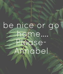 Poster: be nice or go  home.... Please- Annabel