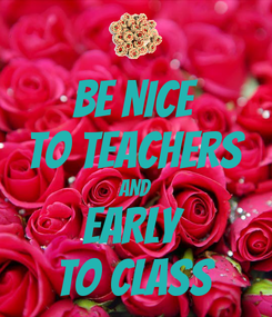 Poster: BE NICE TO TEACHERS AND EARLY  TO CLASS