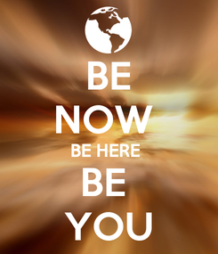 Poster: BE NOW  BE HERE  BE  YOU