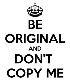 Poster: BE ORIGINAL AND DON'T  COPY ME