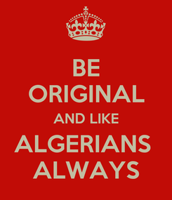 Poster: BE ORIGINAL AND LIKE ALGERIANS  ALWAYS