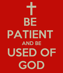Poster: BE  PATIENT  AND BE USED OF GOD