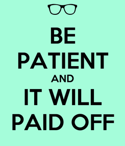 Poster: BE PATIENT AND IT WILL PAID OFF