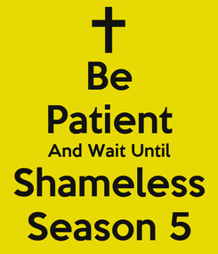 Poster:  Be  Patient And Wait Until Shameless Season 5