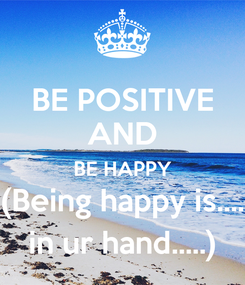 Poster: BE POSITIVE AND BE HAPPY (Being happy is.... in ur hand.....)