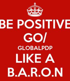 Poster: BE POSITIVE GO/ GLOBALPDP LIKE A B.A.R.O.N