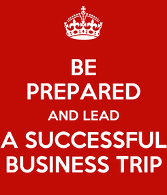 Poster: BE PREPARED AND LEAD A SUCCESSFUL BUSINESS TRIP
