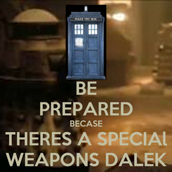 Poster: BE PREPARED BECASE THERES A SPECIAl WEAPONS DALEK