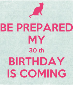 Poster: BE PREPARED MY 30 th BIRTHDAY IS COMING