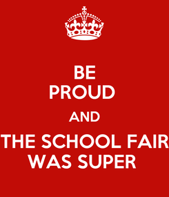 Poster: BE PROUD  AND THE SCHOOL FAIR WAS SUPER