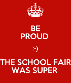 Poster: BE PROUD  :-) THE SCHOOL FAIR WAS SUPER
