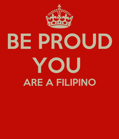 Poster: BE PROUD YOU  ARE A FILIPINO