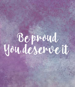 Poster: Be proud You deserve it