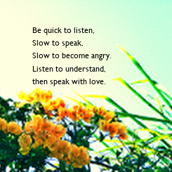 Poster: Be quick to listen, Slow to speak, Slow to become angry. Listen to understand,  then speak with love.