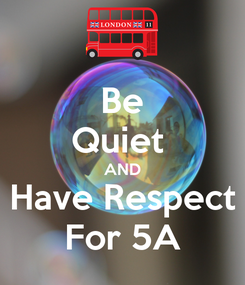 Poster: Be Quiet  AND Have Respect For 5A