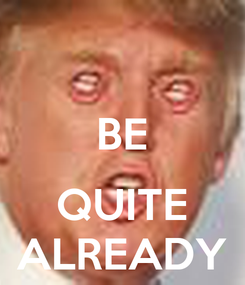 Poster:  BE  QUITE ALREADY