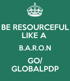 Poster: BE RESOURCEFUL LIKE A  B.A.R.O.N GO/ GLOBALPDP