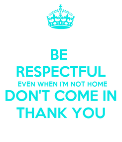 Poster: BE  RESPECTFUL EVEN WHEN I'M NOT HOME DON'T COME IN THANK YOU