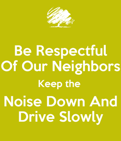 Poster: Be Respectful Of Our Neighbors Keep the  Noise Down And Drive Slowly