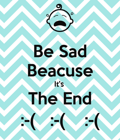 Poster: Be Sad Beacuse It's  The End :-(   :-(    :-(