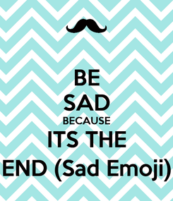 Poster: BE SAD BECAUSE ITS THE END (Sad Emoji)