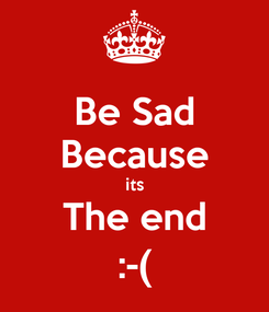 Poster: Be Sad Because its The end :-(