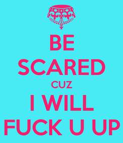 Poster: BE SCARED CUZ I WILL FUCK U UP