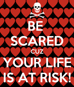 Poster: BE  SCARED CUZ YOUR LIFE IS AT RISK!
