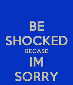 Poster: BE SHOCKED BECASE IM SORRY