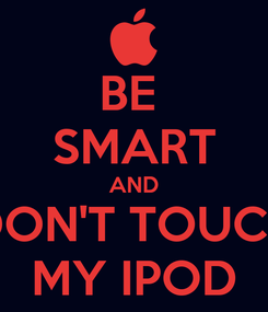 Poster: BE  SMART AND DON'T TOUCH MY IPOD